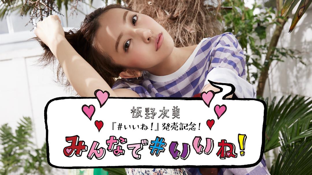 板野友美「#いいね!」発売記念! みんなで#いいね! powered by ビデオパス