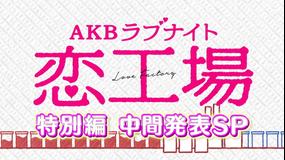 AKBラブナイト 恋工場 「特別編 中間発表SP」